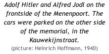 Adolf Hitler and Alfred Jodl on the frontside of the Menenpoort. The cars were parked on the other side of the memorial, in the Kauwekijnstraat. (picture: Heinrich Hoffmann, 1940)