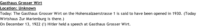 Gasthaus Grosser Wirt Location: Unknown Today: The Gasthaus Grosser Wirt on the Hohensalzaerstrasse 1 is said to have been opened in 1930. (Today Wirtshaus Zur Marienburg is there.) On December 13, 1922 (!) Hitler held a speech at Gasthaus Grosser Wirt.