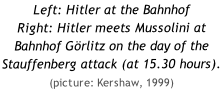 Left: Hitler at the Bahnhof  Right: Hitler meets Mussolini at Bahnhof Görlitz on the day of the Stauffenberg attack (at 15.30 hours). (picture: Kershaw, 1999)