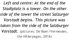 Left and centre: At the end of the Stadtplatz is a tower. On the other side of the tower the street Salzurger Vorstadt begins. This picture was taken from the side of the Salzburger Vorstadt. (pictures: De Boer/Vermeulen, the Hitlerpages, 2016)