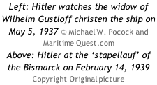 Left: Hitler watches the widow of Wilhelm Gustloff christen the ship on May 5, 1937 © Michael W. Pocock and Maritime Quest.com Above: Hitler at the 'stapellauf' of the Bismarck on February 14, 1939 Copyright Original picture