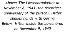Above: The Löwenbraukeller at November 8, 1943 (the twentiest anniversary of the putsch). Hitler shakes hands with Göring Below: Hitler inside the Löwenbrau on November 9, 1940