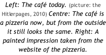 Left: The café today. (picture: the Hitlerpages, 2010) Centre: The café is a pizzeria now, but from the outside it still looks the same. Right: A painted impression taken from the website of the pizzeria.